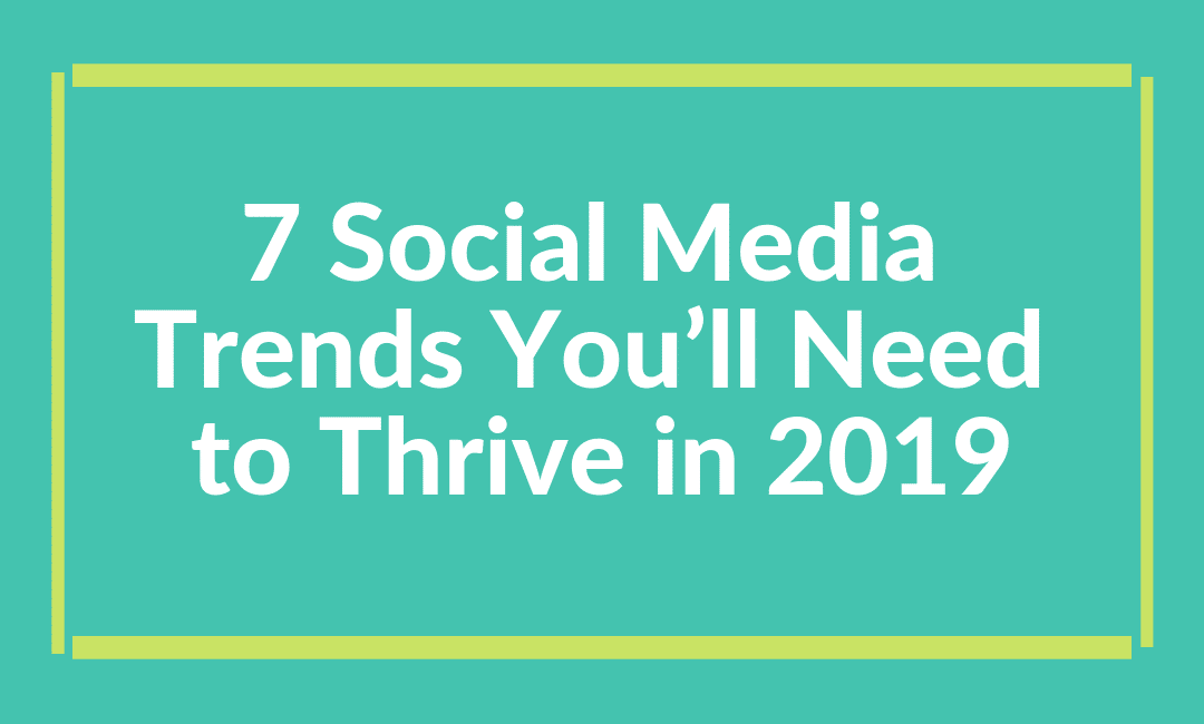7 Social Media Trends You'll Need to Thrive in 2019