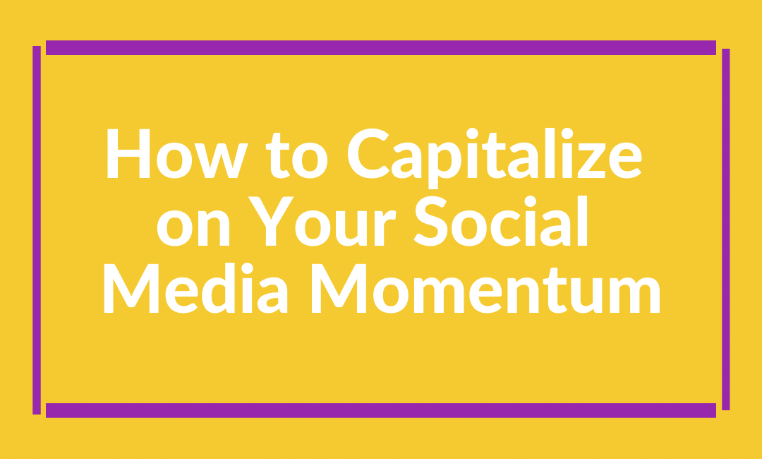 How to Capitalize on Your Social Media Momentum