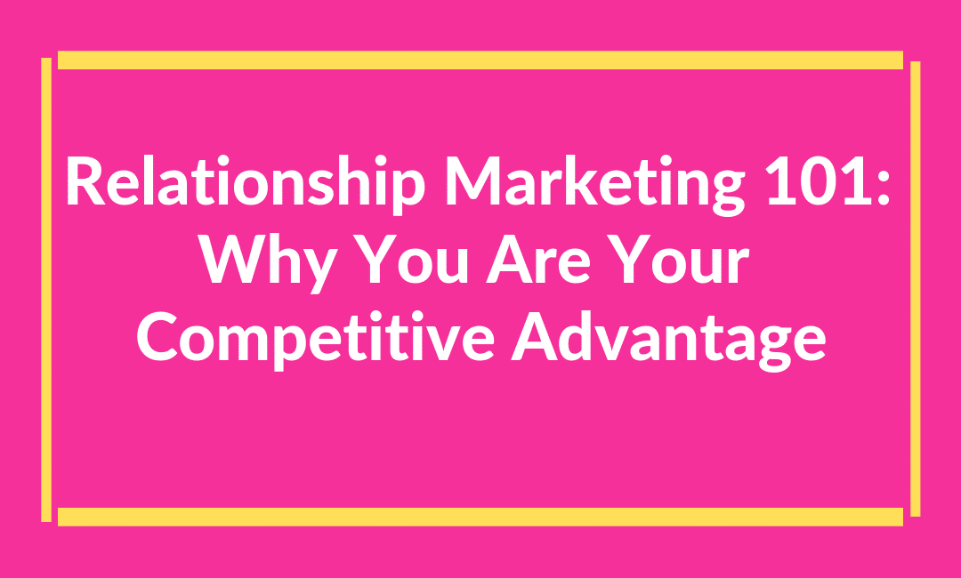 Relationship Marketing 101: Why You Are Your Competitive Advantage